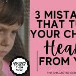 3 Parenting Mistakes That Turn Your Child's Heart From You