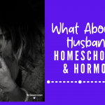 What About My Husband? Homeschooling & Hormones