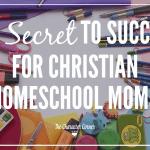 The Secret To Success For Christian Homeschool Moms