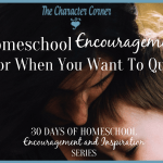 Homeschool Encouragement for When You Want To Quit