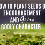 How to Plant Seeds Of Encouragement and Grow Godly Character