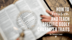 How To Focus On And Teach Specific Godly Character Traits on The Character Corner Today! #parenting #character