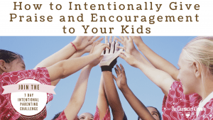 How to Intentionally Give Praise and Encouragement to Your Kids