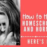 How To Handle Homeschooling And Hormones