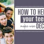 How to Help Your Teens Make Wise Decisions