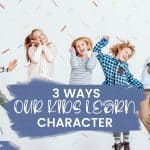 3 Ways Our Kids Learn Character