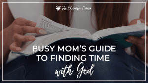 Homeschool Mom reading Bible text on image reads Busy Mom's Guide to Finding Time With God